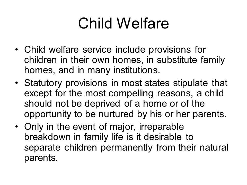 Child Welfare Child welfare service include provisions for children in their own homes, in substitute family homes, and in many institutions.