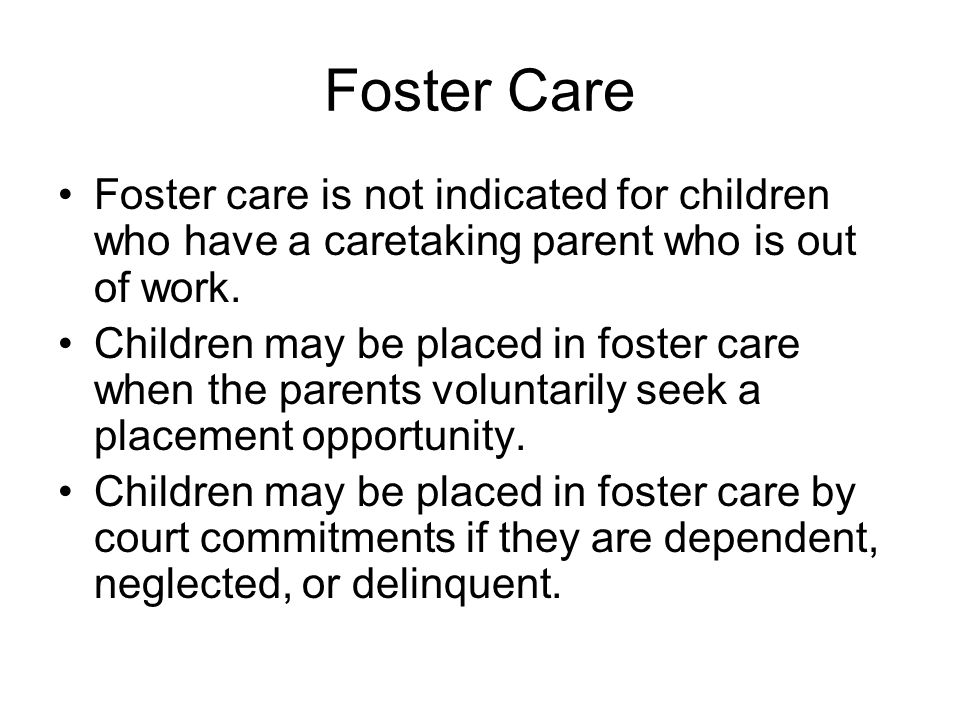 Foster Care Foster care is not indicated for children who have a caretaking parent who is out of work.
