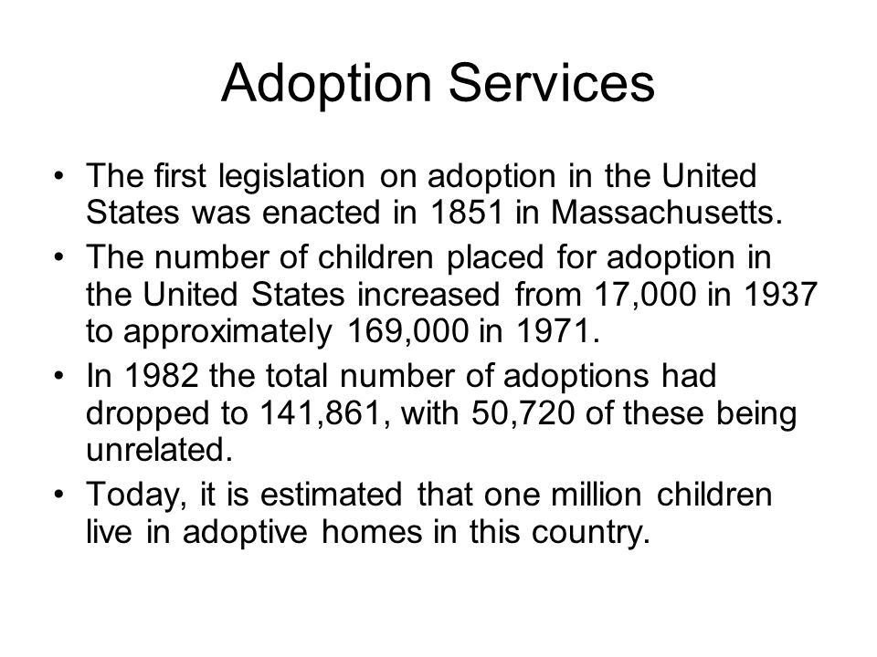 Adoption Services The first legislation on adoption in the United States was enacted in 1851 in Massachusetts.