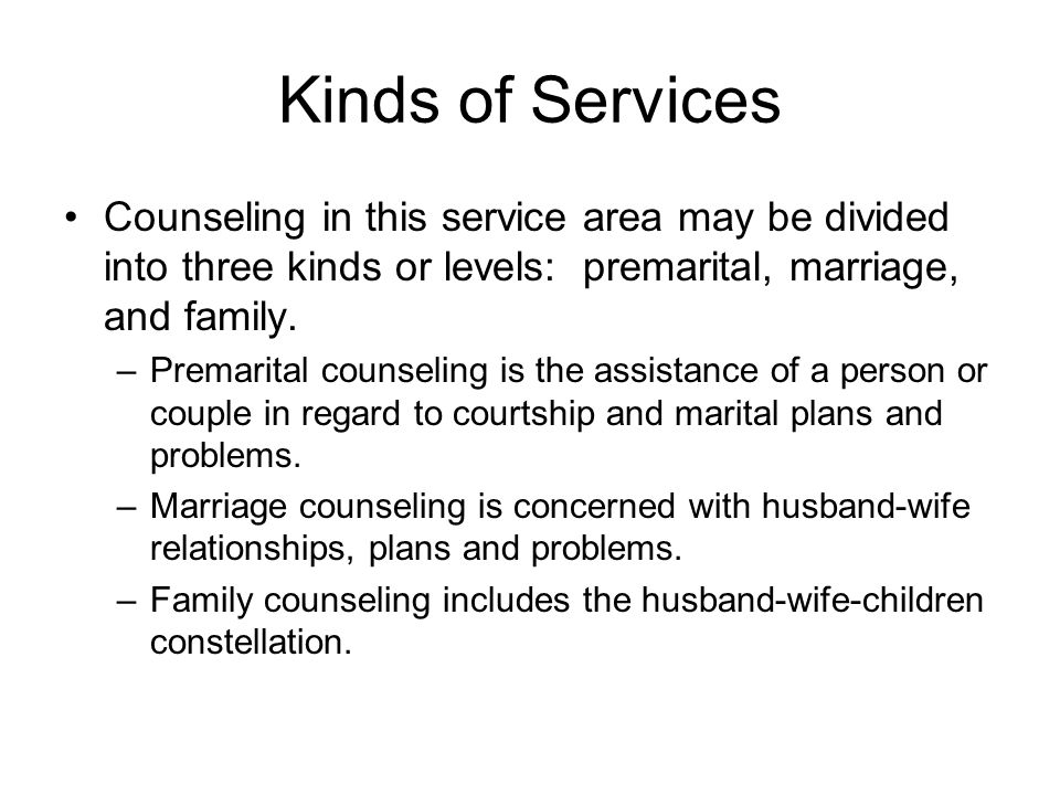 Kinds of Services Counseling in this service area may be divided into three kinds or levels: premarital, marriage, and family.