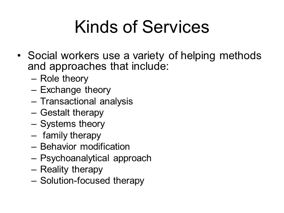 Kinds of Services Social workers use a variety of helping methods and approaches that include: Role theory.
