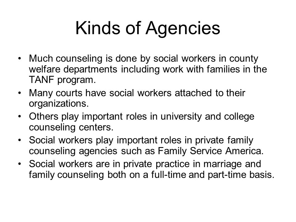 Kinds of Agencies Much counseling is done by social workers in county welfare departments including work with families in the TANF program.