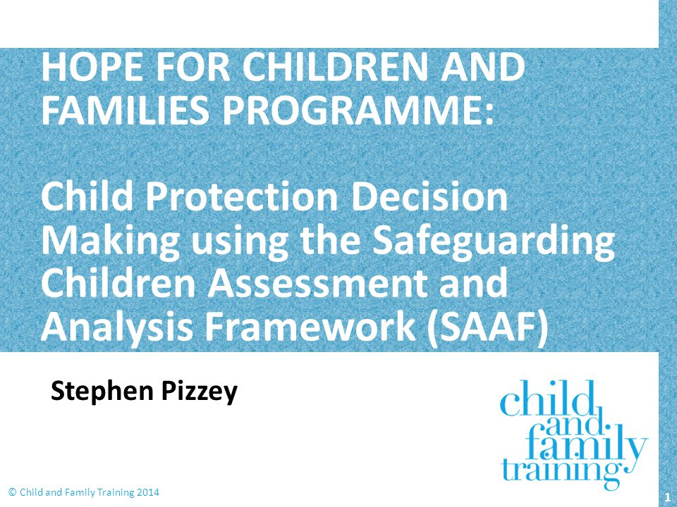 HOPE FOR CHILDREN AND FAMILIES PROGRAMME: Child Protection Decision Making using the Safeguarding Children Assessment and Analysis Framework (SAAF)