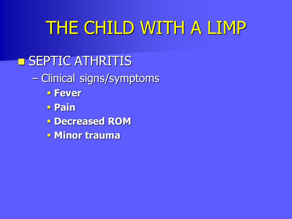 THE CHILD WITH A LIMP SEPTIC ATHRITIS Clinical signs/symptoms Fever