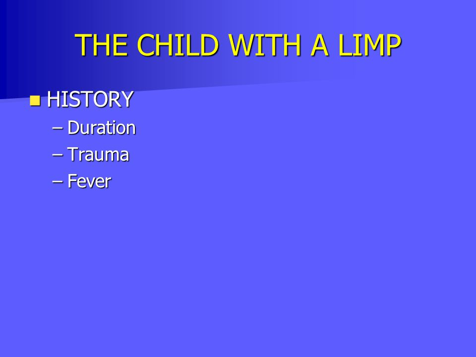 THE CHILD WITH A LIMP HISTORY Duration Trauma Fever