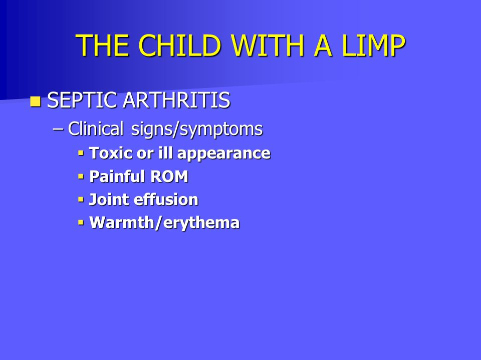 THE CHILD WITH A LIMP SEPTIC ARTHRITIS Clinical signs/symptoms