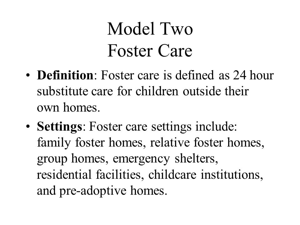 Model Two Foster Care Definition: Foster care is defined as 24 hour substitute care for children outside their own homes.