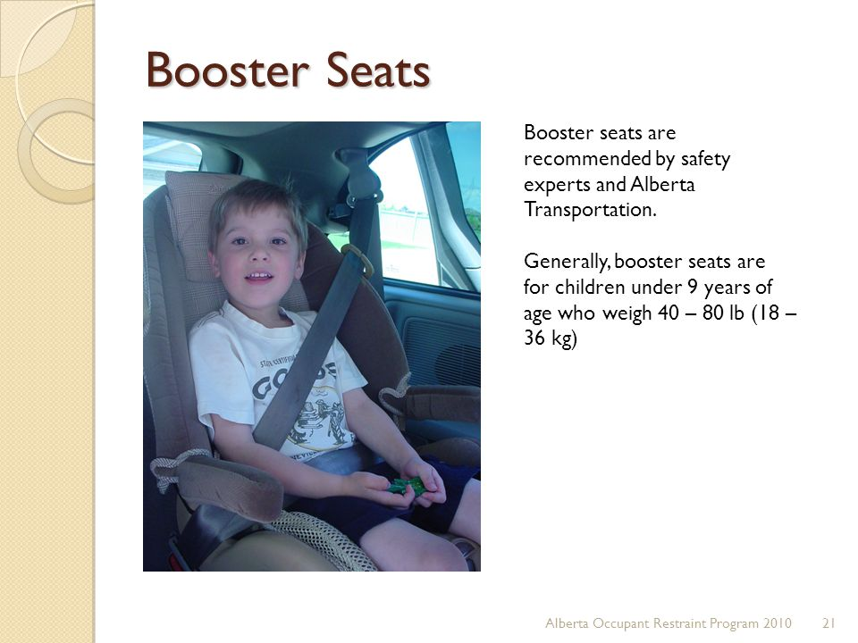 Booster Seats Booster seats are recommended by safety experts and Alberta Transportation.