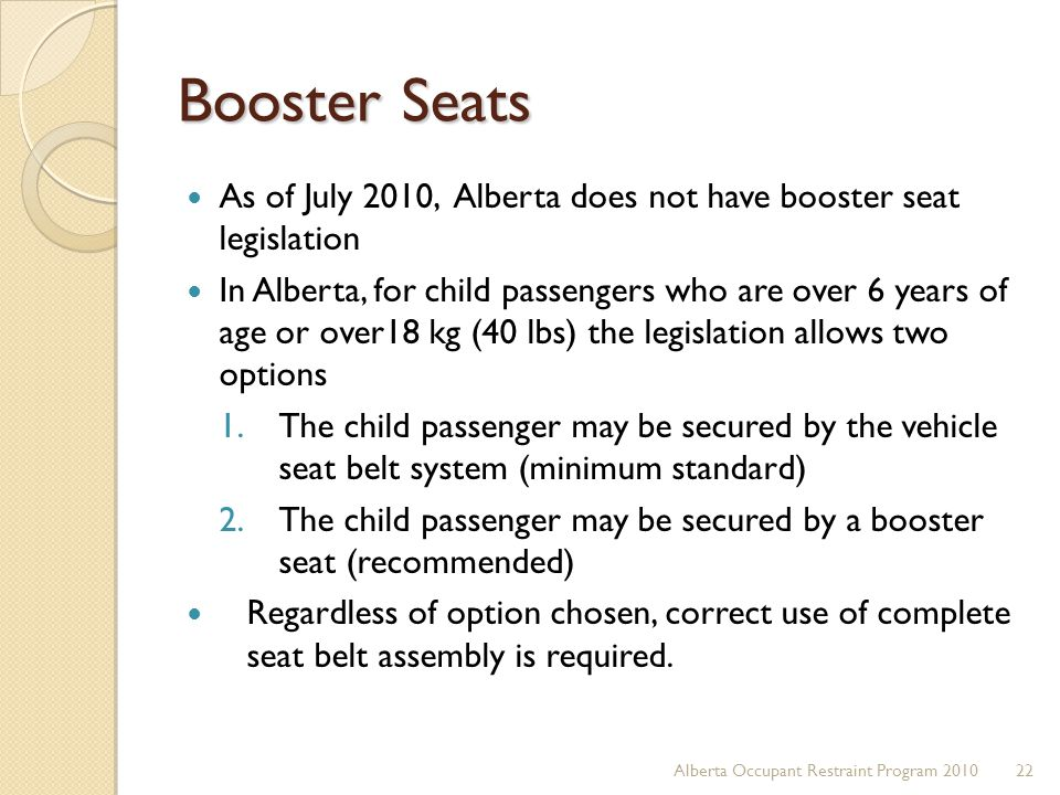 Booster Seats As of July 2010, Alberta does not have booster seat legislation.