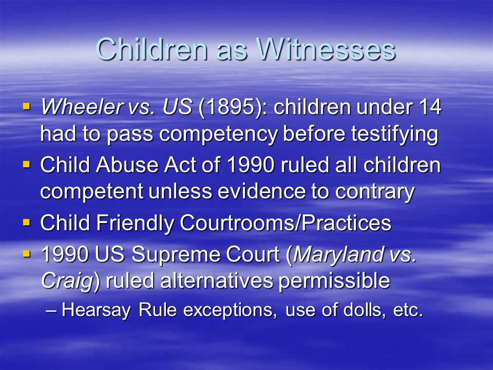 Children as Witnesses Wheeler vs. US (1895): children under 14 had to pass competency before testifying.