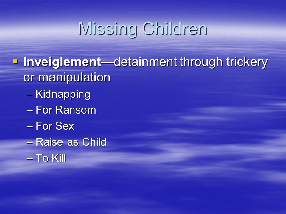 Missing Children Inveiglement—detainment through trickery or manipulation. Kidnapping. For Ransom.