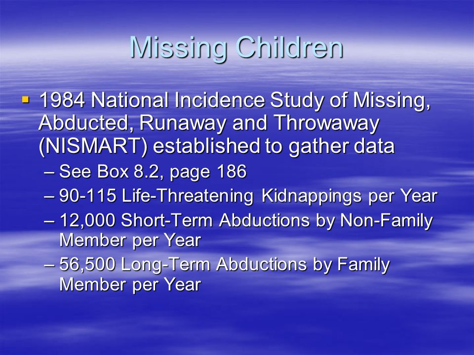 Missing Children 1984 National Incidence Study of Missing, Abducted, Runaway and Throwaway (NISMART) established to gather data.