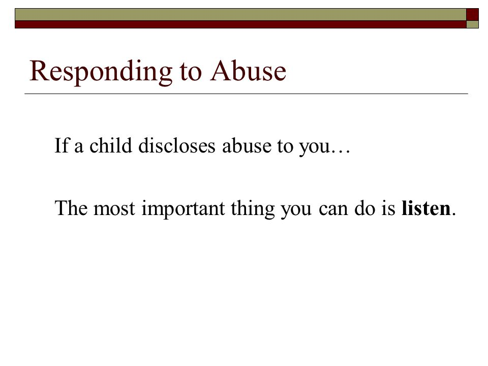 Responding to Abuse If a child discloses abuse to you…