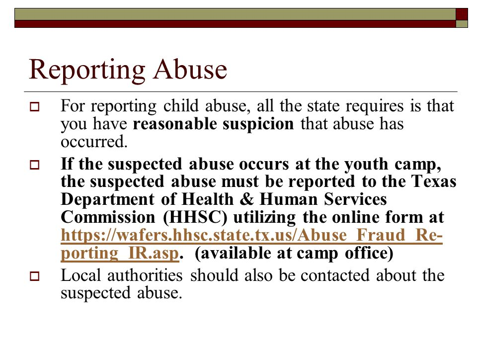 Reporting Abuse For reporting child abuse, all the state requires is that you have reasonable suspicion that abuse has occurred.