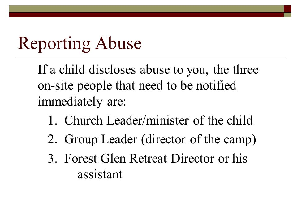 Reporting Abuse If a child discloses abuse to you, the three on-site people that need to be notified immediately are: