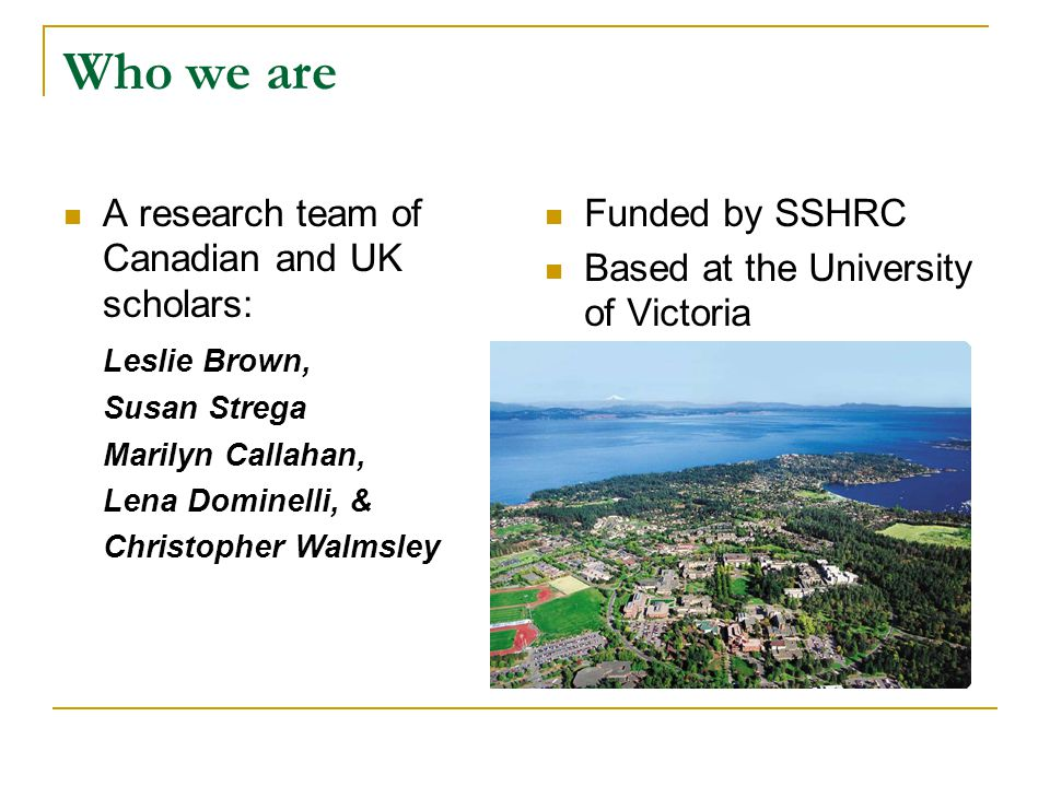 Who we are A research team of Canadian and UK scholars: Leslie Brown,