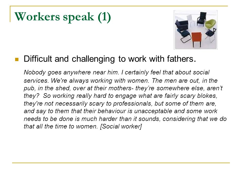 Workers speak (1) Difficult and challenging to work with fathers.