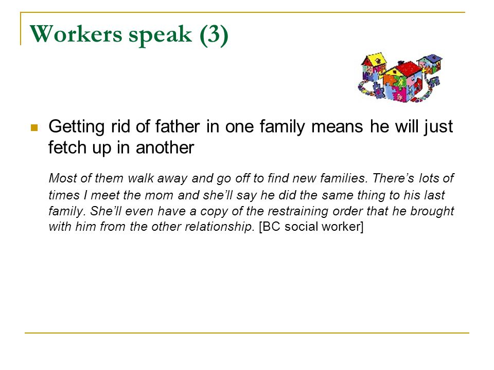 Workers speak (3) Getting rid of father in one family means he will just fetch up in another.
