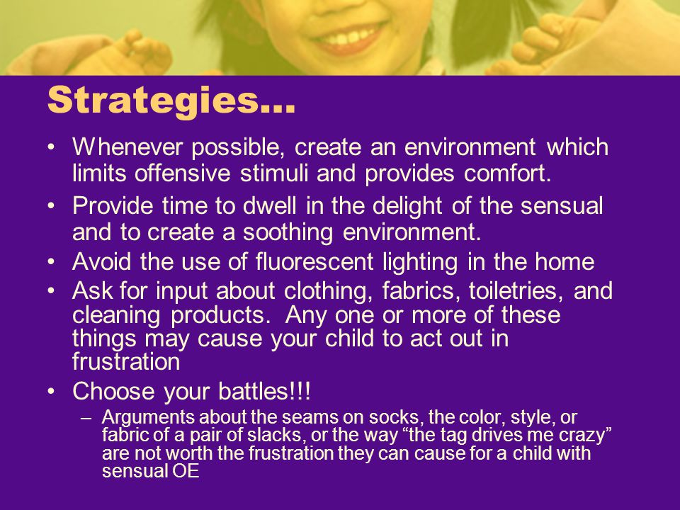 Strategies… Whenever possible, create an environment which limits offensive stimuli and provides comfort.