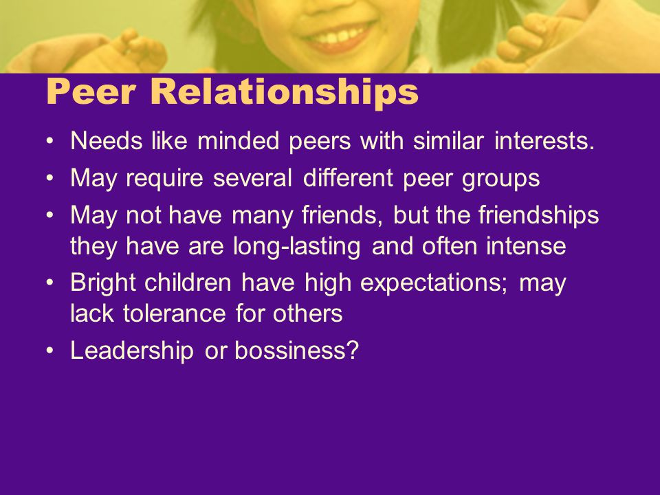 Peer Relationships Needs like minded peers with similar interests.