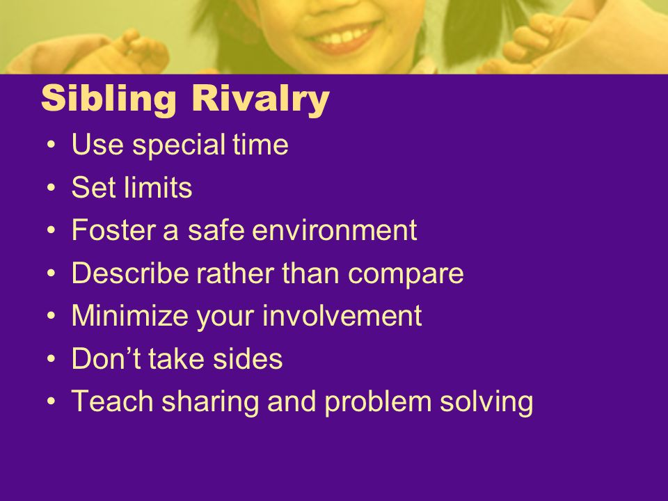 Sibling Rivalry Use special time Set limits Foster a safe environment