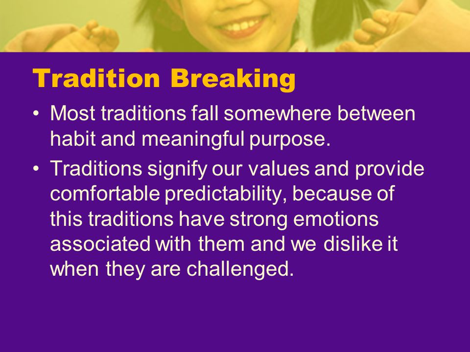 Tradition Breaking Most traditions fall somewhere between habit and meaningful purpose.