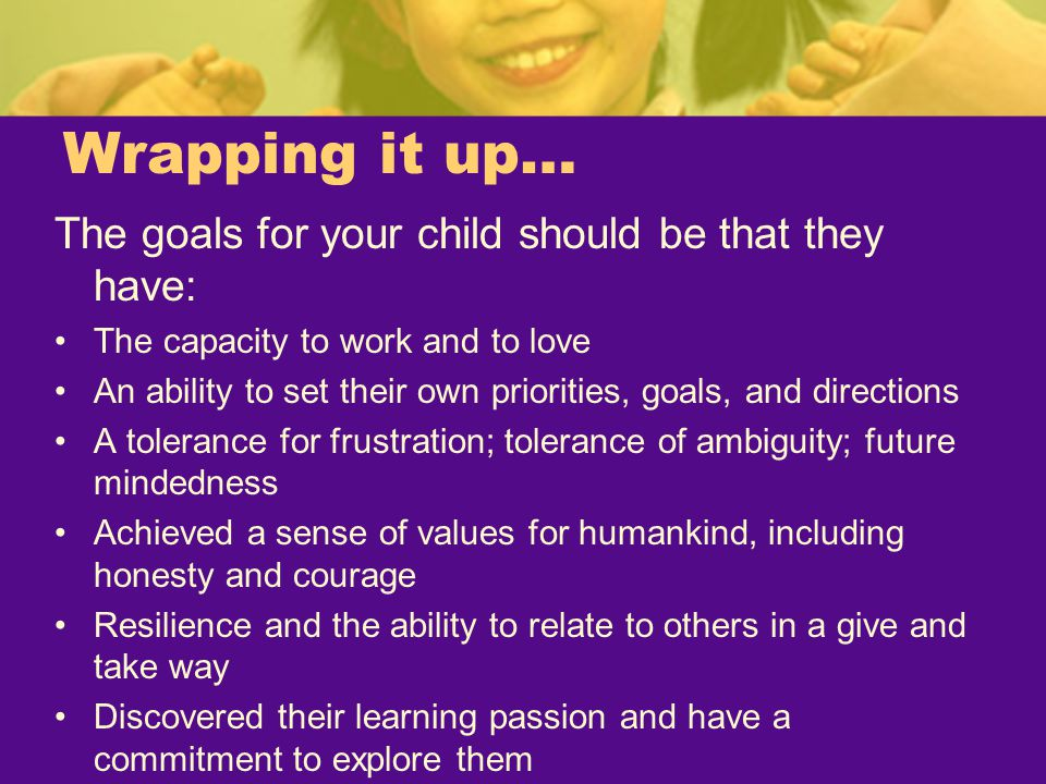 Wrapping it up… The goals for your child should be that they have: