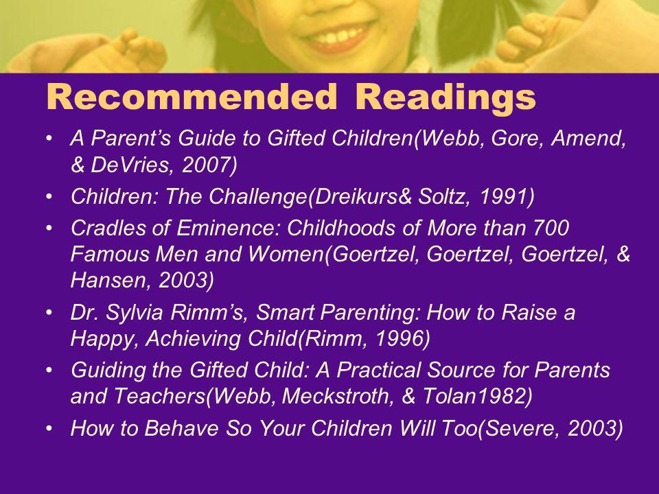 Recommended Readings A Parent's Guide to Gifted Children(Webb, Gore, Amend, & DeVries, 2007) Children: The Challenge(Dreikurs& Soltz, 1991)