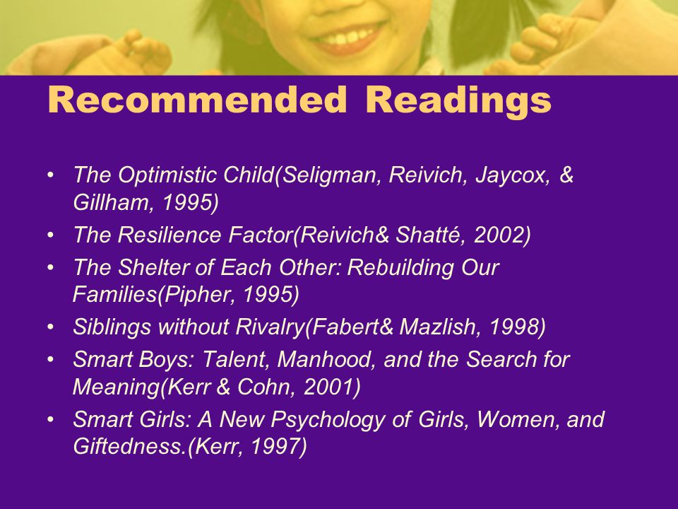 Recommended Readings The Optimistic Child(Seligman, Reivich, Jaycox, & Gillham, 1995) The Resilience Factor(Reivich& Shatté, 2002)