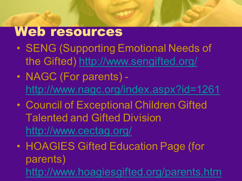 Web resources SENG (Supporting Emotional Needs of the Gifted) http://www.sengifted.org/ NAGC (For parents) - http://www.nagc.org/index.aspx id=1261.
