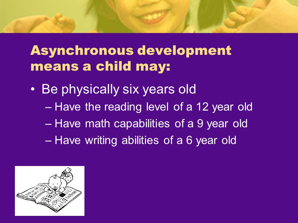 Asynchronous development means a child may: