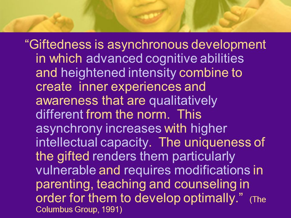 Giftedness is asynchronous development in which advanced cognitive abilities and heightened intensity combine to create inner experiences and awareness that are qualitatively different from the norm.