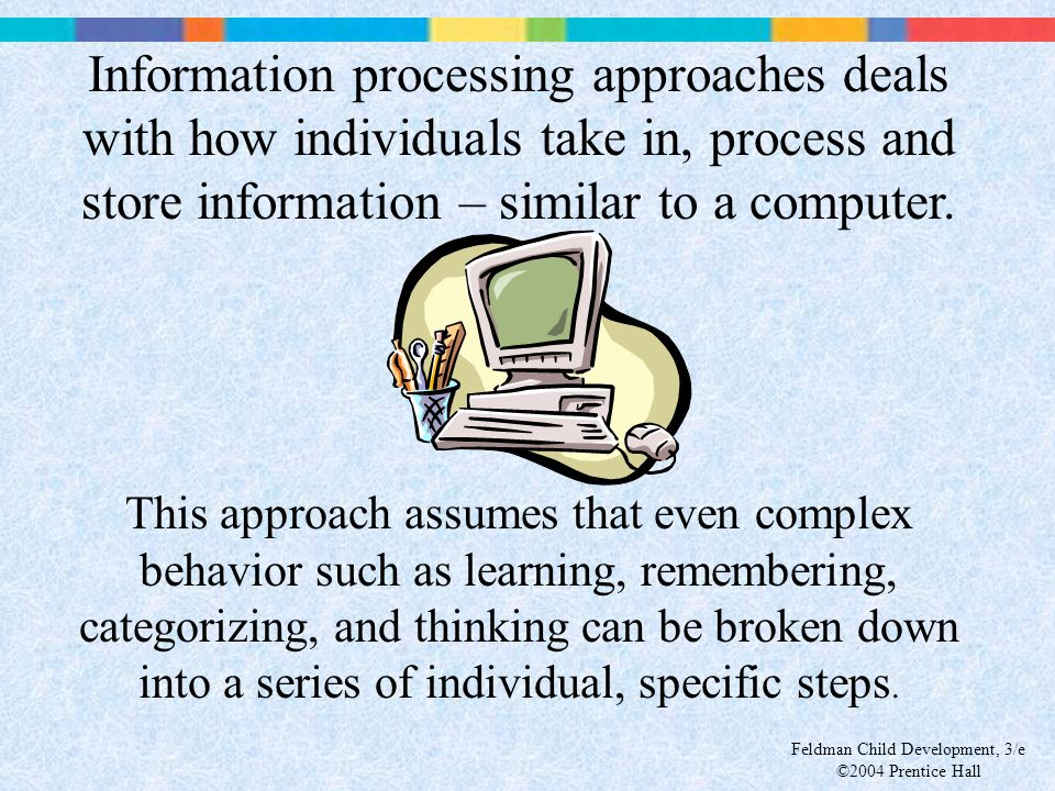 Information processing approaches deals with how individuals take in, process and store information – similar to a computer.