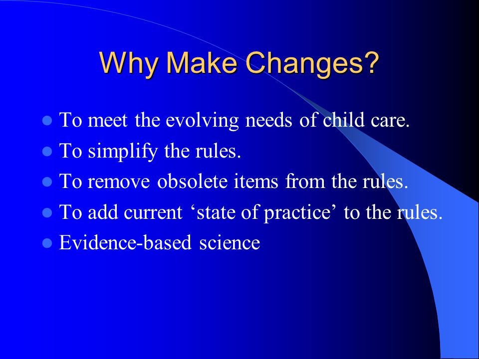 Why Make Changes To meet the evolving needs of child care.