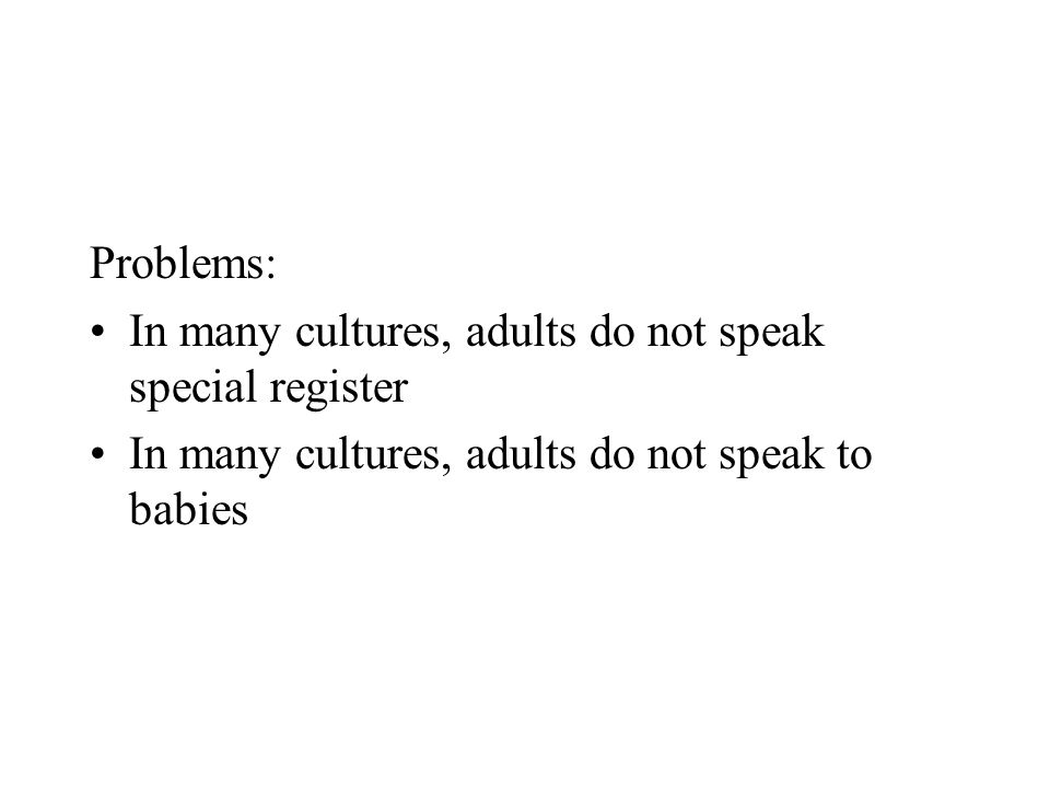 Problems: In many cultures, adults do not speak special register.