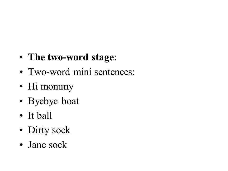 The two-word stage: Two-word mini sentences: Hi mommy Byebye boat It ball Dirty sock Jane sock