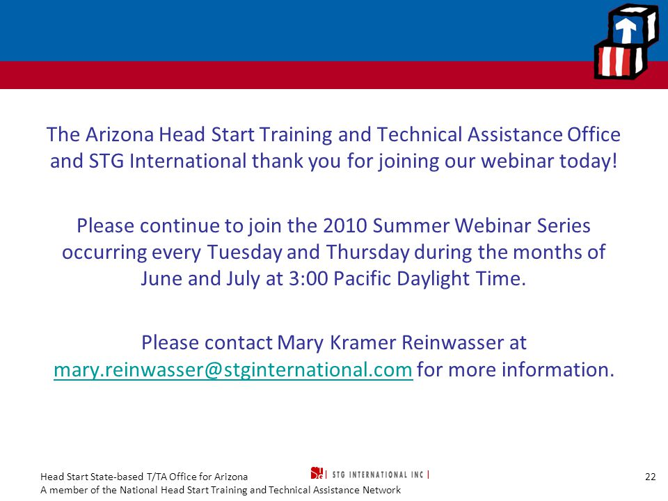 The Arizona Head Start Training and Technical Assistance Office and STG International thank you for joining our webinar today! Please continue to join the 2010 Summer Webinar Series occurring every Tuesday and Thursday during the months of June and July at 3:00 Pacific Daylight Time. Please contact Mary Kramer Reinwasser at mary.reinwasser@stginternational.com for more information.