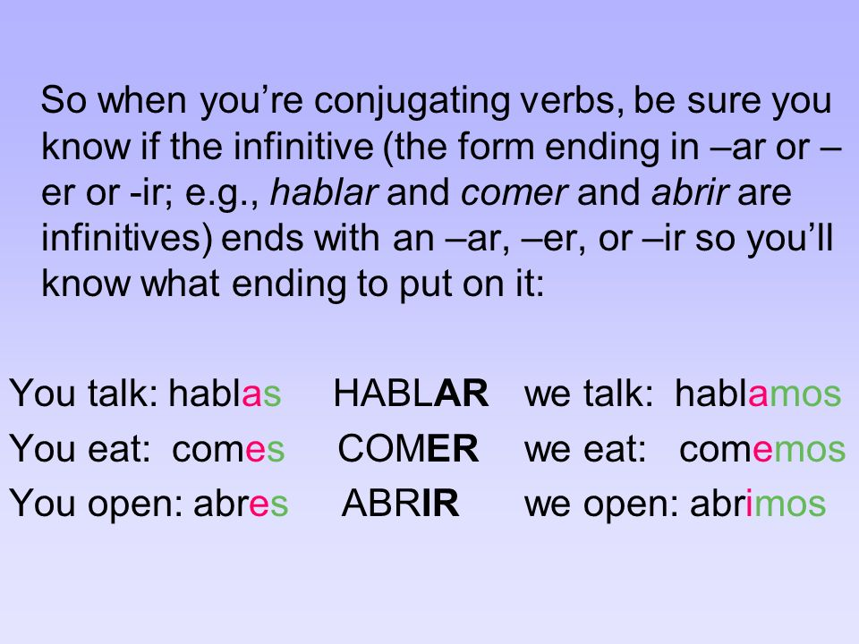 So when you're conjugating verbs, be sure you know if the infinitive (the form ending in –ar or –er or -ir; e.g., hablar and comer and abrir are infinitives) ends with an –ar, –er, or –ir so you'll know what ending to put on it: