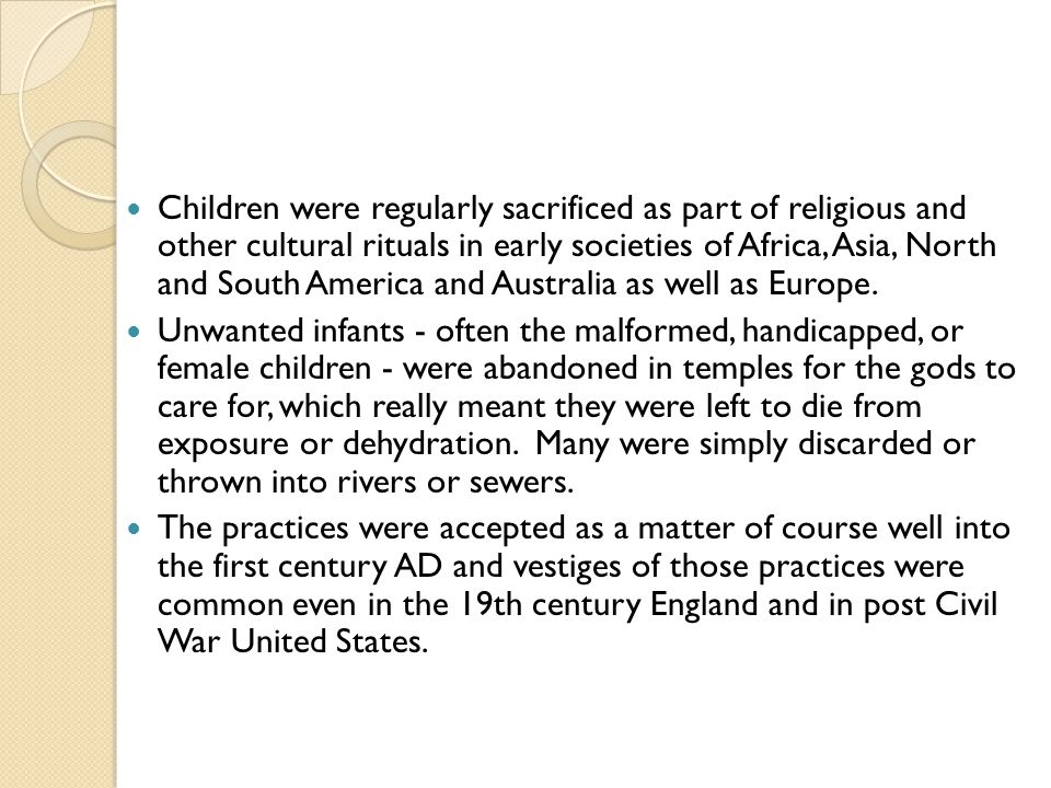 Children were regularly sacrificed as part of religious and other cultural rituals in early societies of Africa, Asia, North and South America and Australia as well as Europe.