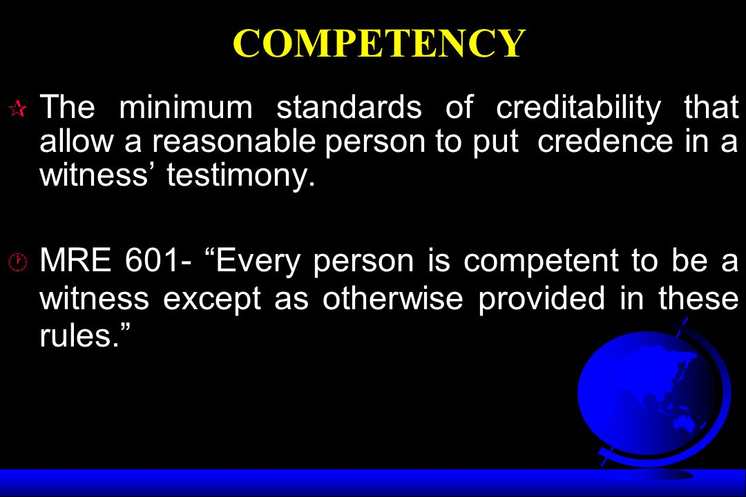 COMPETENCY The minimum standards of creditability that allow a reasonable person to put credence in a witness' testimony.