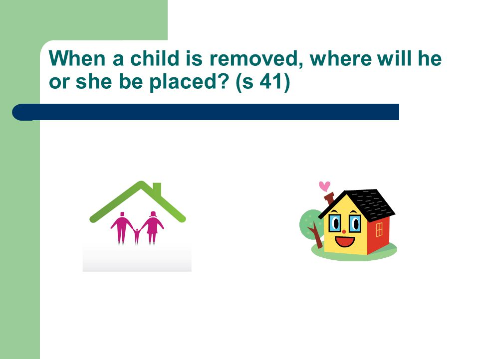 When a child is removed, where will he or she be placed (s 41)