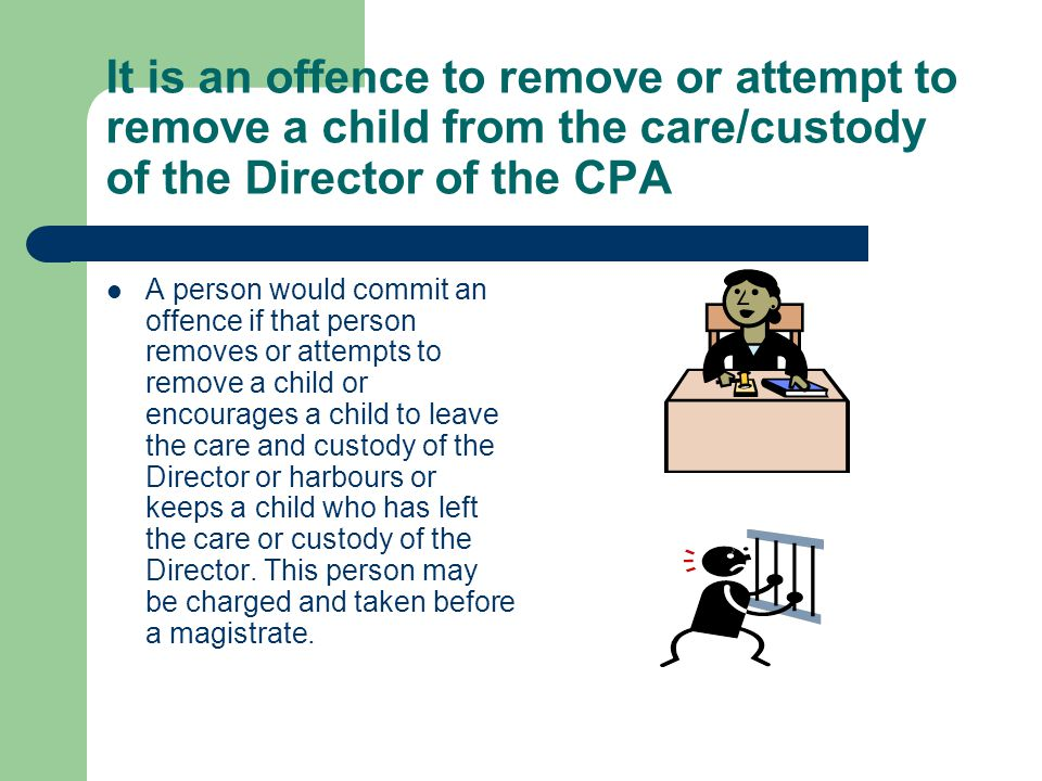 It is an offence to remove or attempt to remove a child from the care/custody of the Director of the CPA