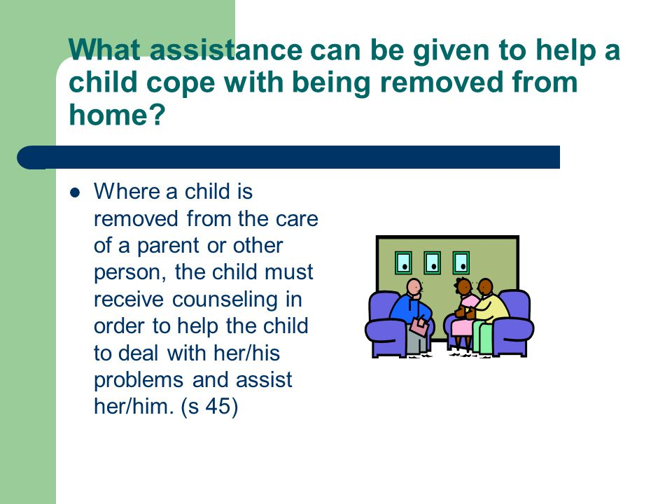 What assistance can be given to help a child cope with being removed from home