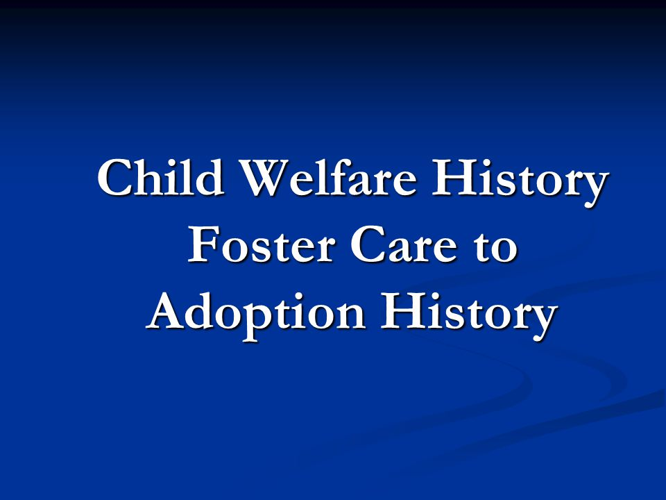 Child Welfare History Foster Care to Adoption History