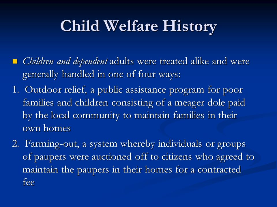 Child Welfare History Children and dependent adults were treated alike and were generally handled in one of four ways: