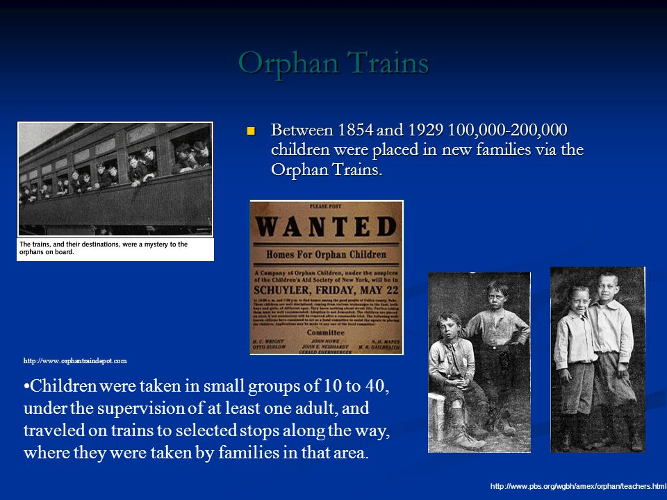 Orphan Trains Between 1854 and 1929 100,000-200,000 children were placed in new families via the Orphan Trains.