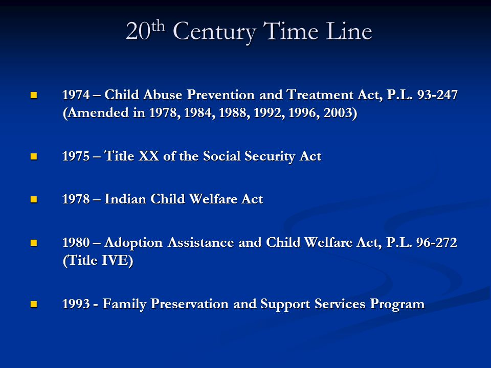 20th Century Time Line 1974 – Child Abuse Prevention and Treatment Act, P.L. 93-247 (Amended in 1978, 1984, 1988, 1992, 1996, 2003)