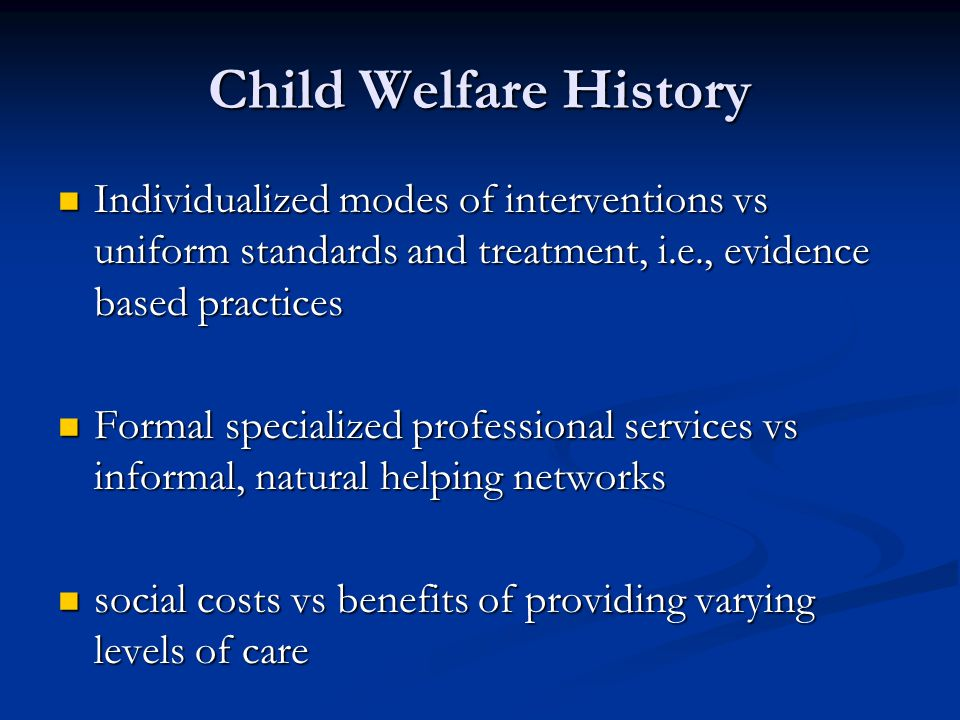 Child Welfare History Individualized modes of interventions vs uniform standards and treatment, i.e., evidence based practices.