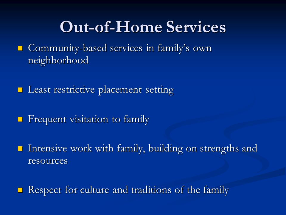 Out-of-Home Services Community-based services in family's own neighborhood. Least restrictive placement setting.