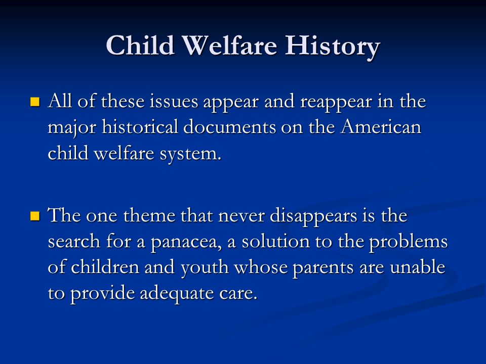 Child Welfare History All of these issues appear and reappear in the major historical documents on the American child welfare system.